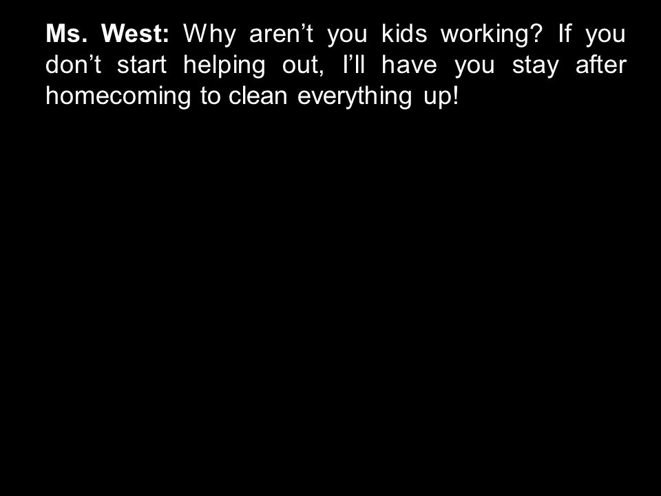 Ms. West: Why aren't you kids working.