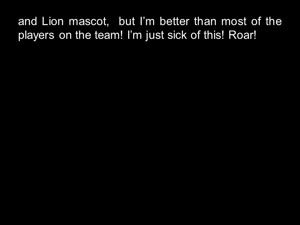 and Lion mascot, but I'm better than most of the players on the team! I'm just sick of this! Roar!