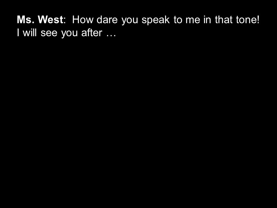 Ms. West: How dare you speak to me in that tone! I will see you after …
