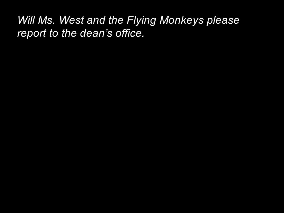 Will Ms. West and the Flying Monkeys please report to the dean's office.