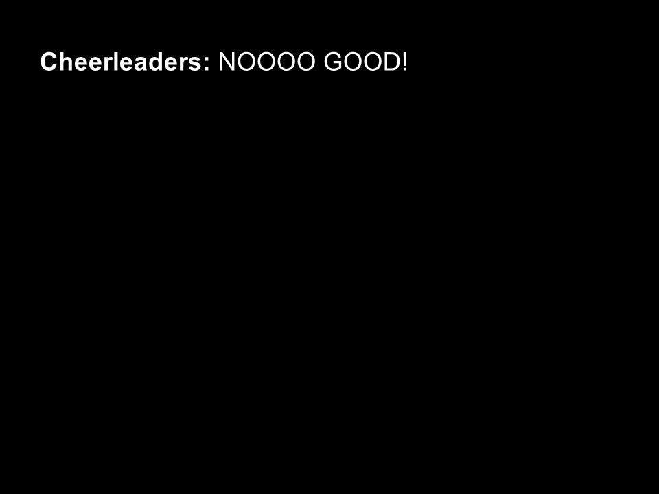 Cheerleaders: NOOOO GOOD!