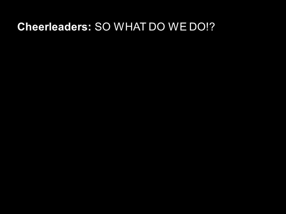 Cheerleaders: SO WHAT DO WE DO!?