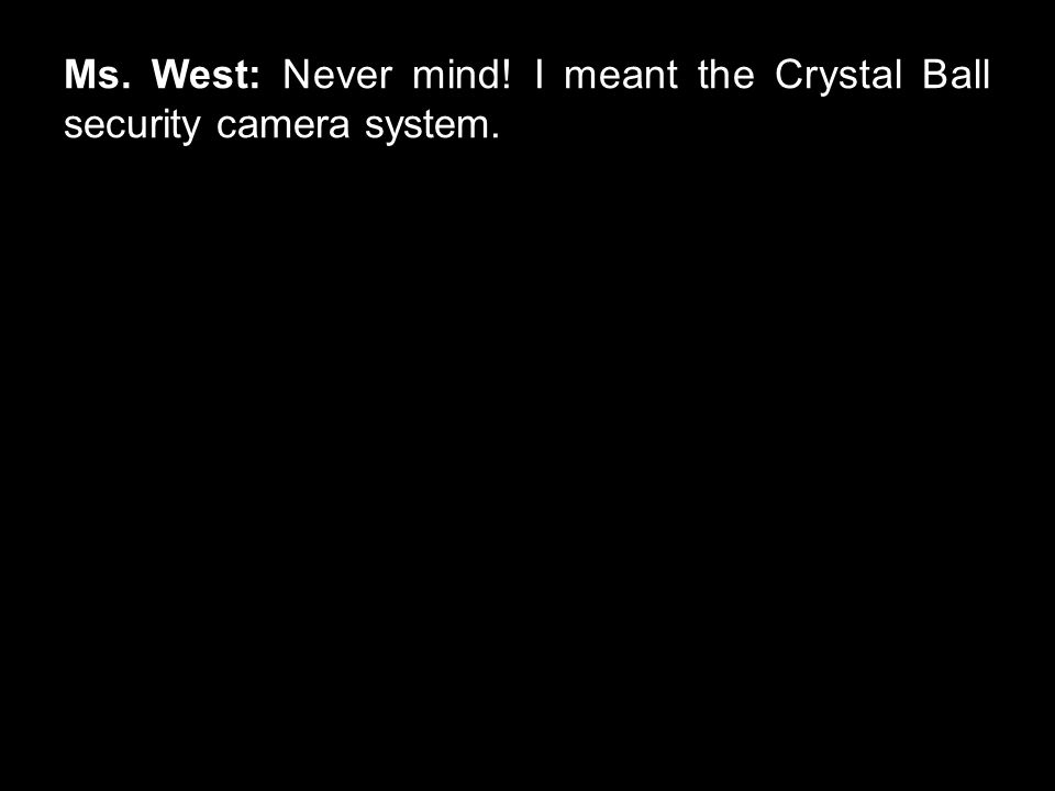 Ms. West: Never mind! I meant the Crystal Ball security camera system.