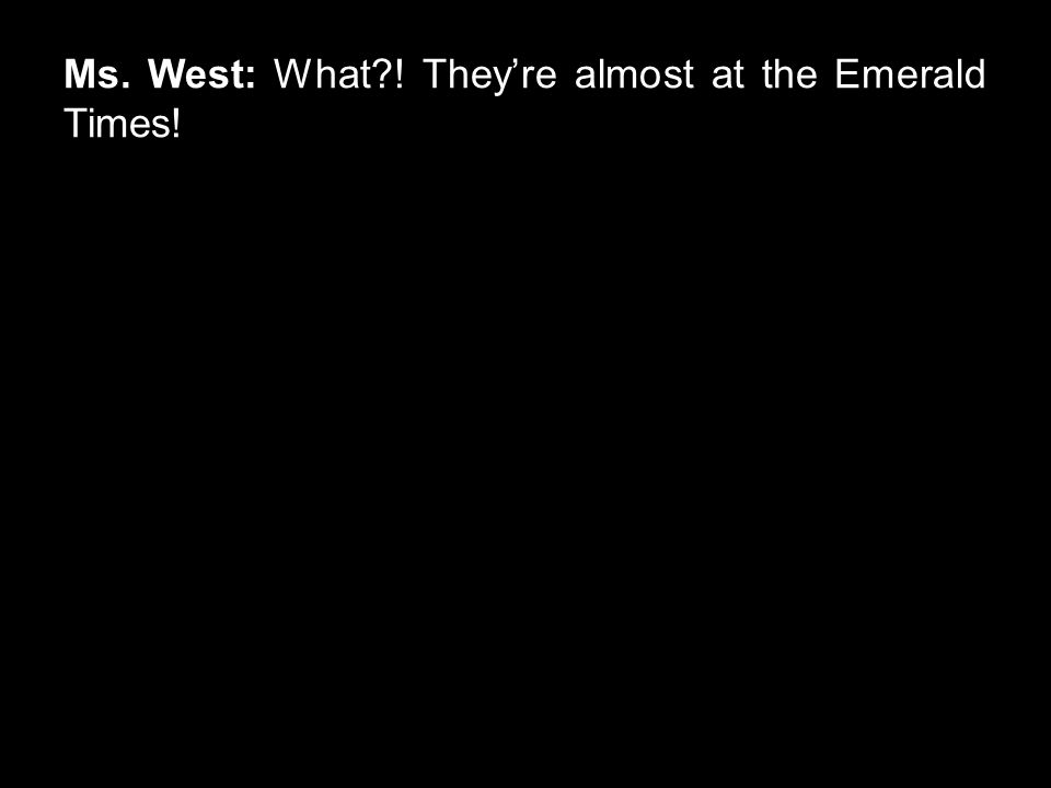 Ms. West: What?! They're almost at the Emerald Times!