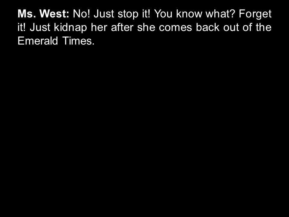 Ms. West: No. Just stop it. You know what. Forget it.