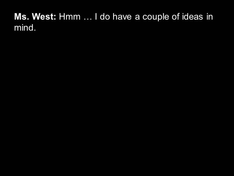 Ms. West: Hmm … I do have a couple of ideas in mind.