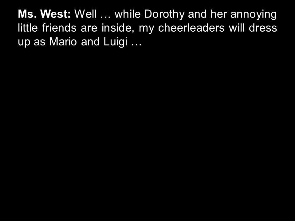 Ms. West: Well … while Dorothy and her annoying little friends are inside, my cheerleaders will dress up as Mario and Luigi …