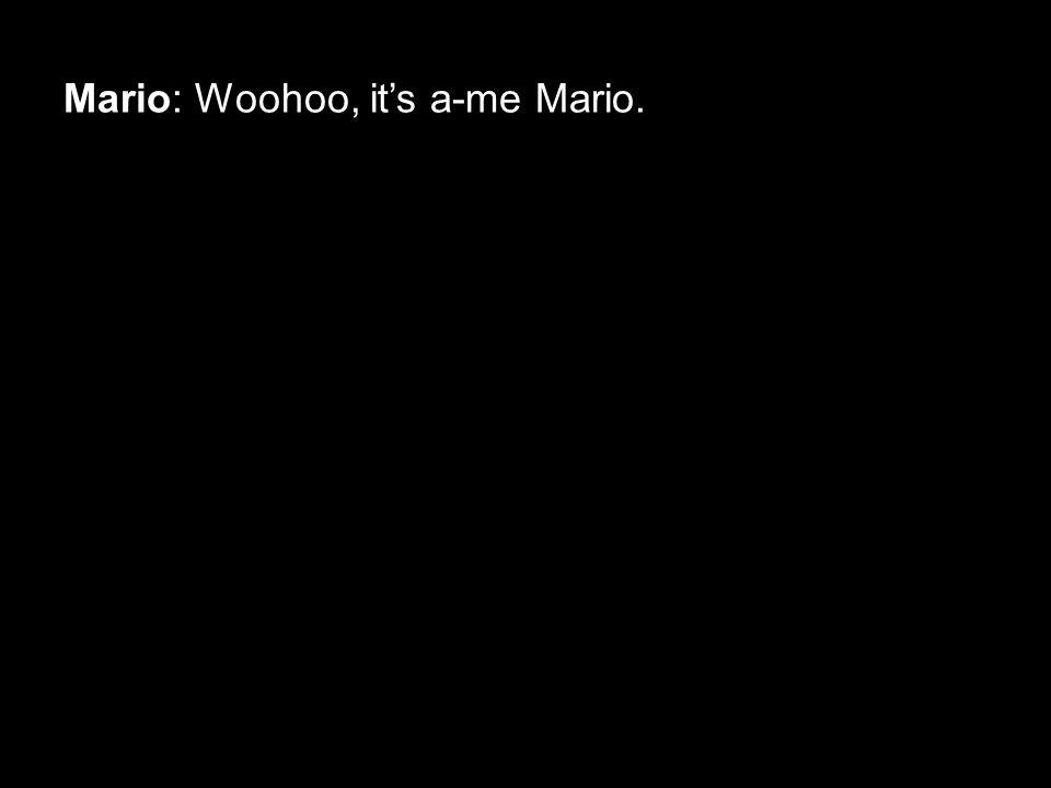 Mario: Woohoo, it's a-me Mario.