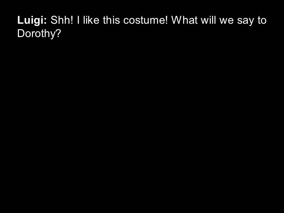 Luigi: Shh! I like this costume! What will we say to Dorothy?