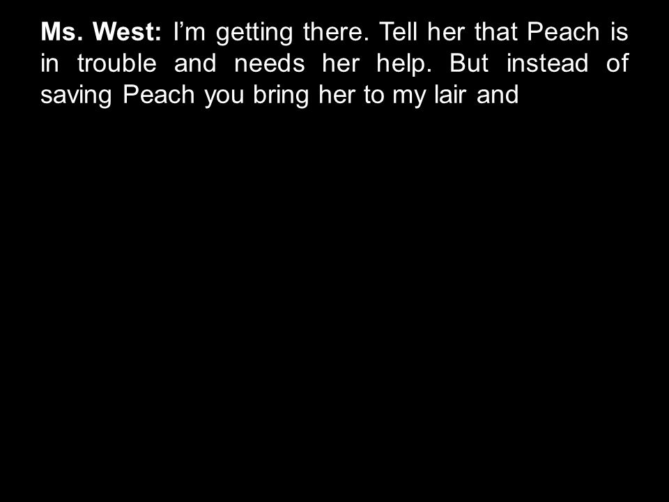 Ms. West: I'm getting there. Tell her that Peach is in trouble and needs her help. But instead of saving Peach you bring her to my lair and