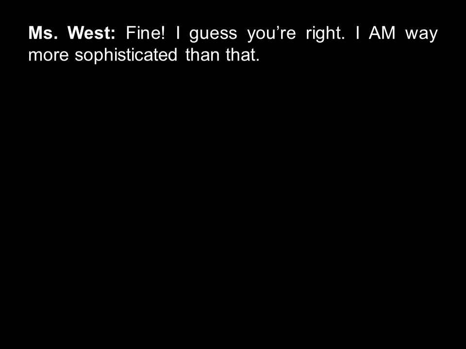 Ms. West: Fine! I guess you're right. I AM way more sophisticated than that.