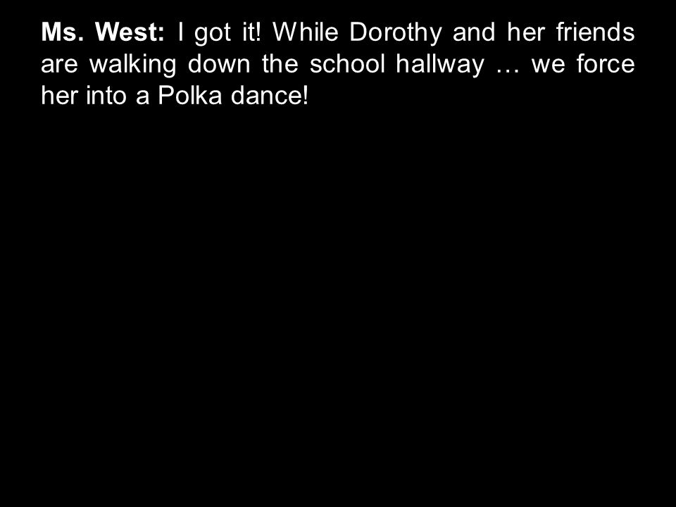 Ms. West: I got it! While Dorothy and her friends are walking down the school hallway … we force her into a Polka dance!