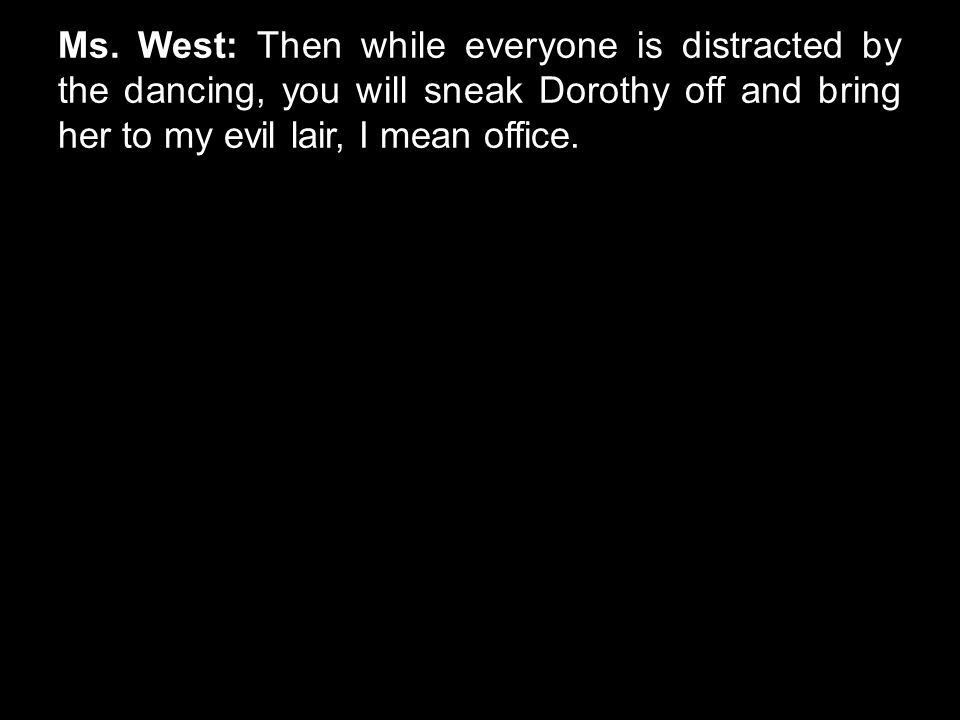 Ms. West: Then while everyone is distracted by the dancing, you will sneak Dorothy off and bring her to my evil lair, I mean office.