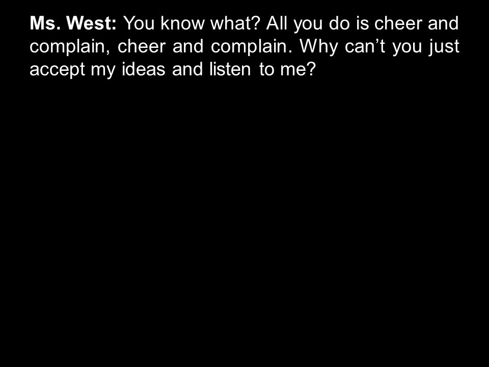 Ms. West: You know what? All you do is cheer and complain, cheer and complain. Why can't you just accept my ideas and listen to me?