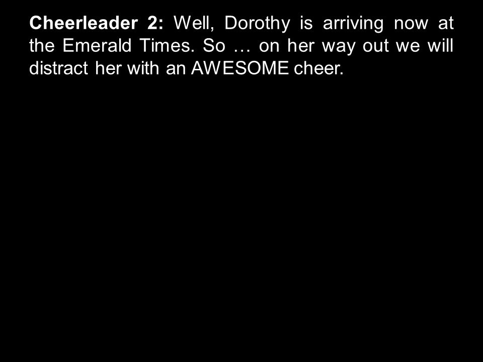 Cheerleader 2: Well, Dorothy is arriving now at the Emerald Times. So … on her way out we will distract her with an AWESOME cheer.