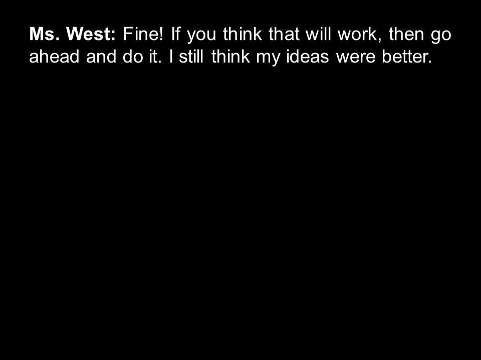 Ms. West: Fine! If you think that will work, then go ahead and do it. I still think my ideas were better.
