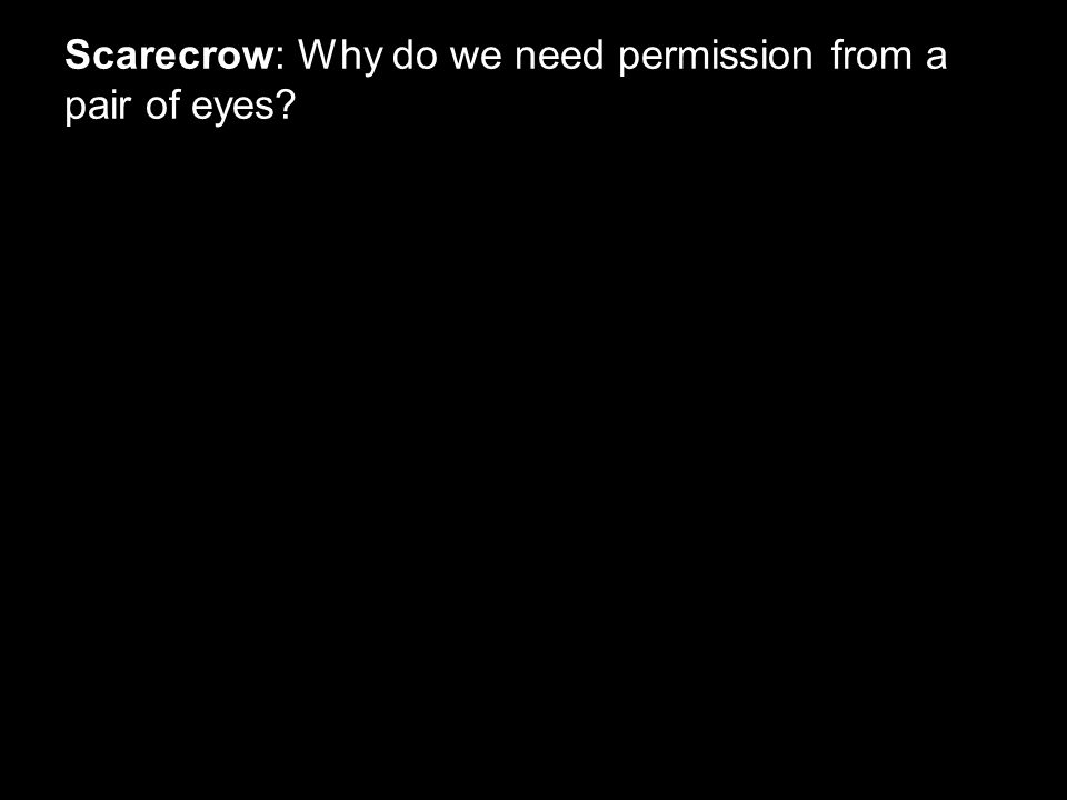 Scarecrow: Why do we need permission from a pair of eyes?