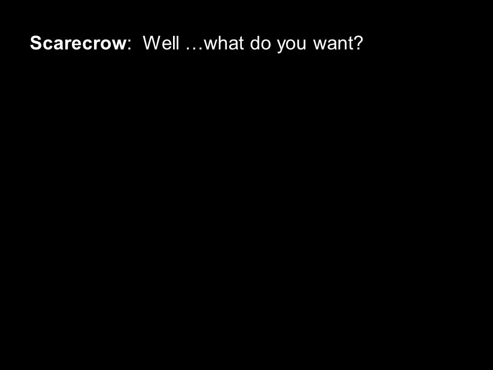 Scarecrow: Well …what do you want?