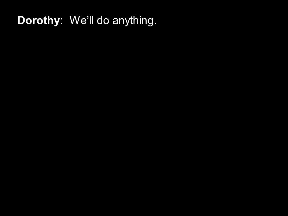 Dorothy: We'll do anything.