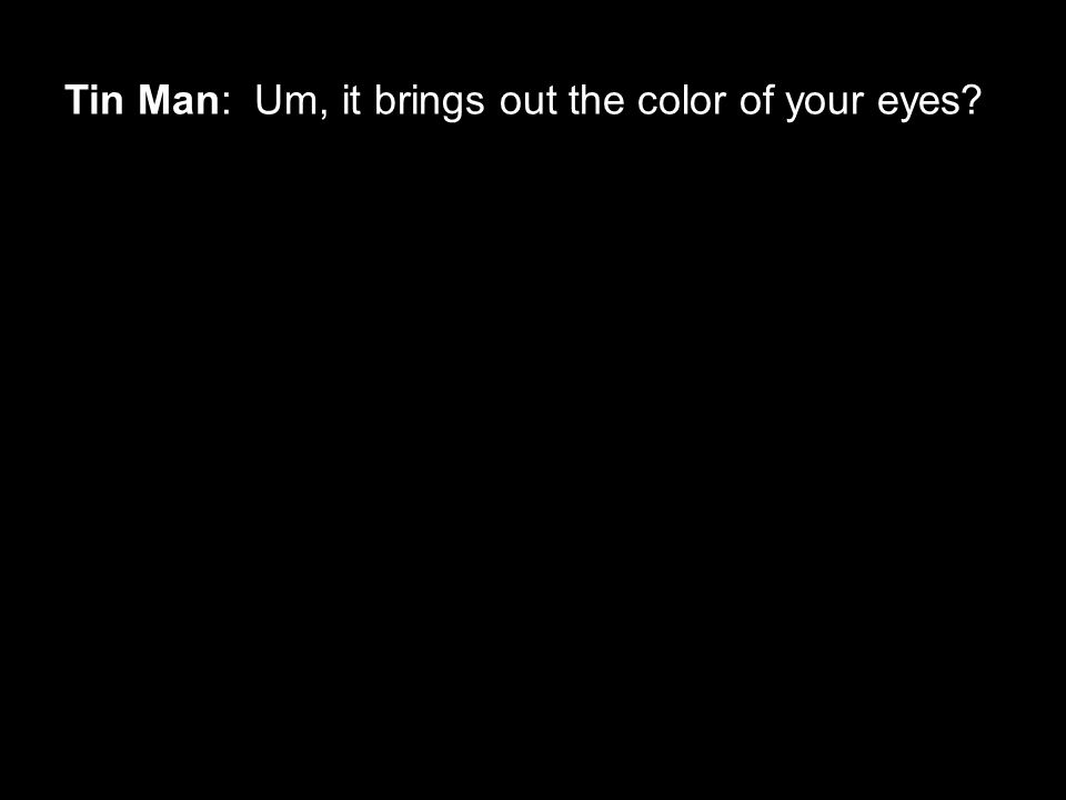 Tin Man: Um, it brings out the color of your eyes