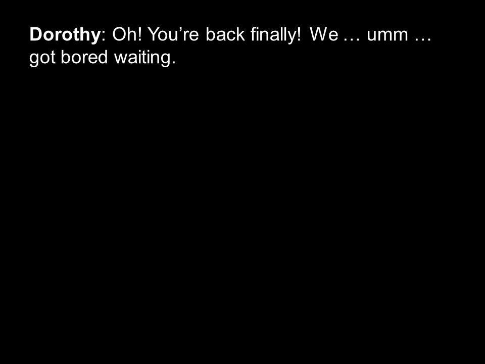 Dorothy: Oh! You're back finally! We … umm … got bored waiting.