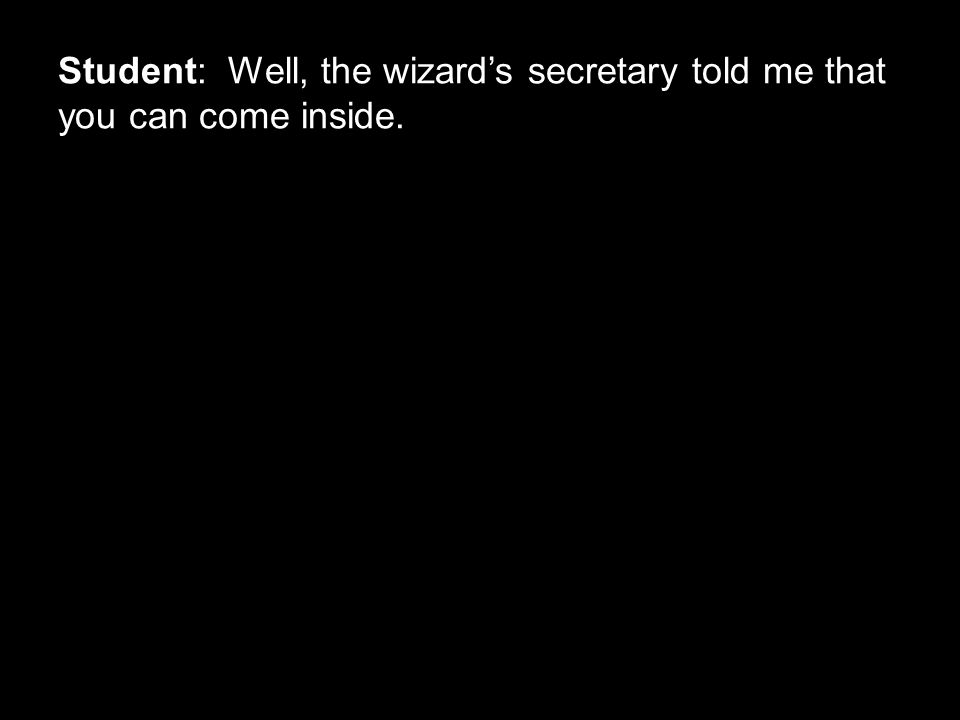 Student: Well, the wizard's secretary told me that you can come inside.