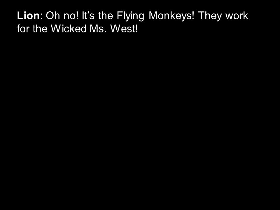 Lion: Oh no! It's the Flying Monkeys! They work for the Wicked Ms. West!