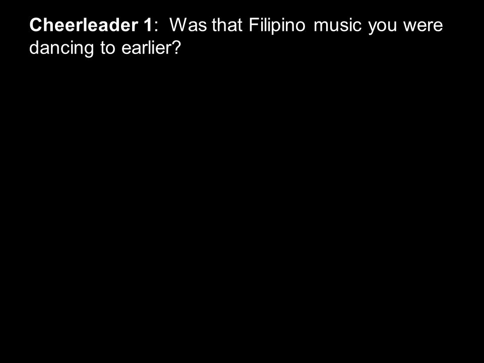 Cheerleader 1: Was that Filipino music you were dancing to earlier?