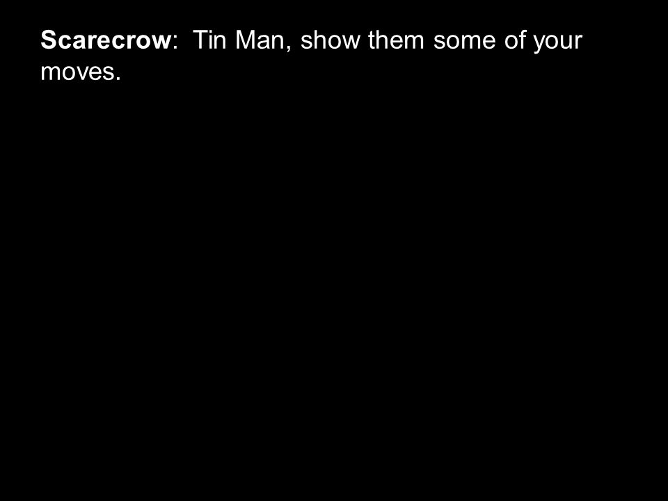 Scarecrow: Tin Man, show them some of your moves.