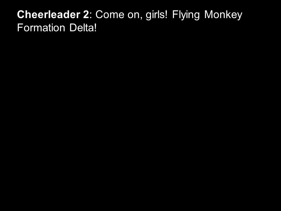 Cheerleader 2: Come on, girls! Flying Monkey Formation Delta!