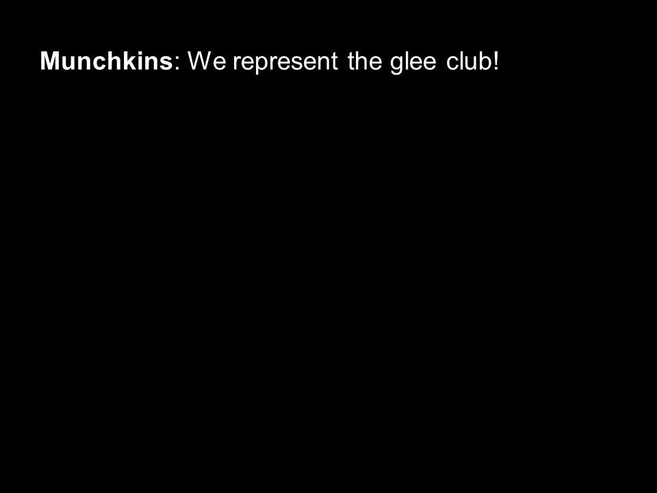 Munchkins: We represent the glee club!