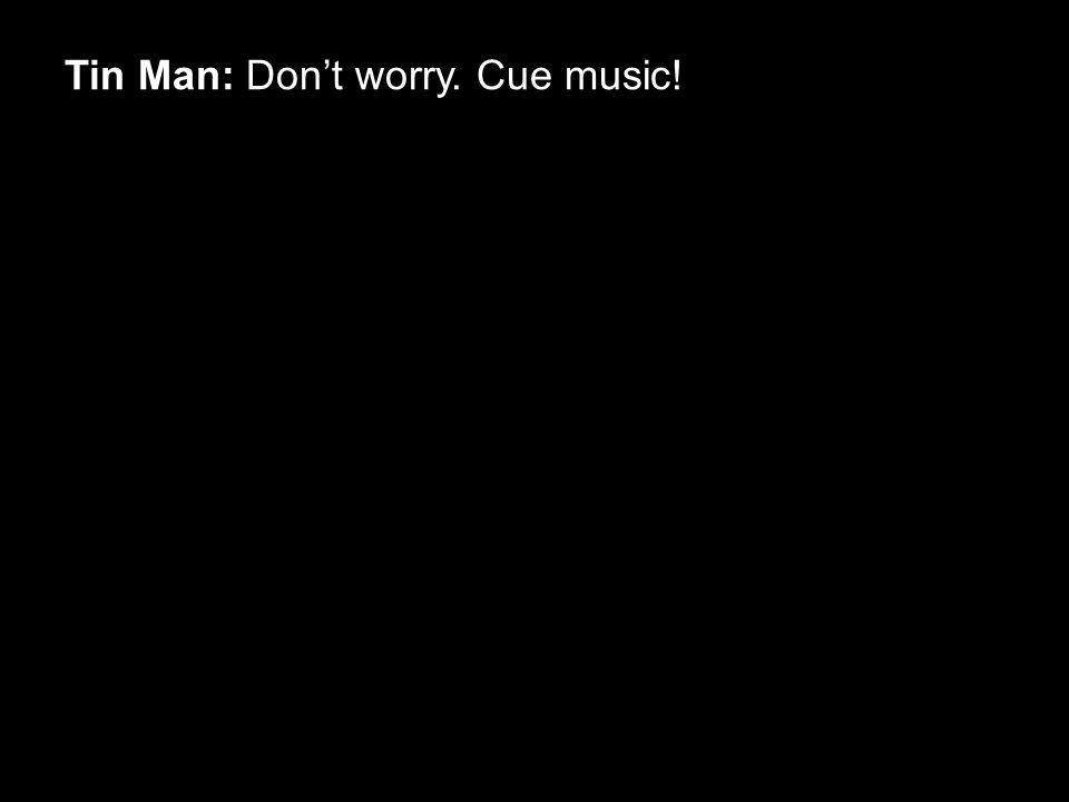 Tin Man: Don't worry. Cue music!
