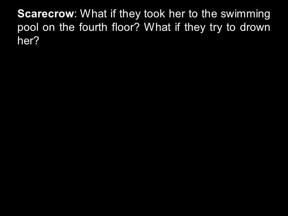 Scarecrow: What if they took her to the swimming pool on the fourth floor? What if they try to drown her?