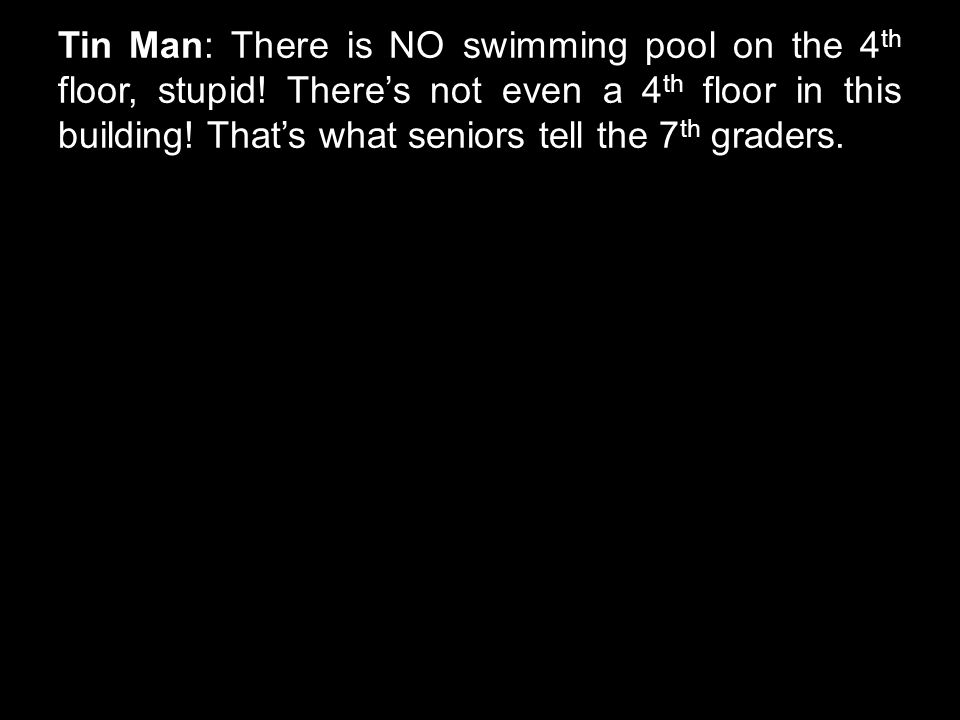 Tin Man: There is NO swimming pool on the 4 th floor, stupid! There's not even a 4 th floor in this building! That's what seniors tell the 7 th grader