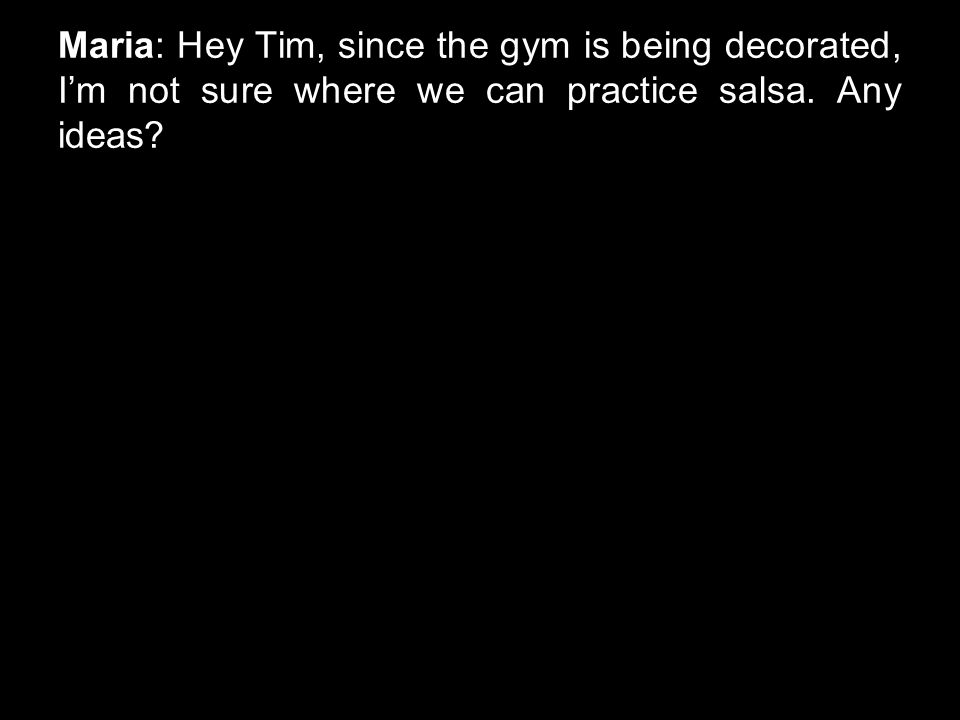 Maria: Hey Tim, since the gym is being decorated, I'm not sure where we can practice salsa. Any ideas?