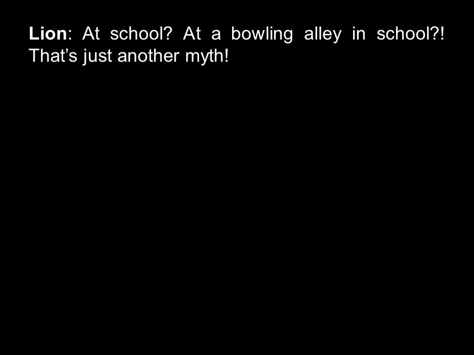Lion: At school? At a bowling alley in school?! That's just another myth!