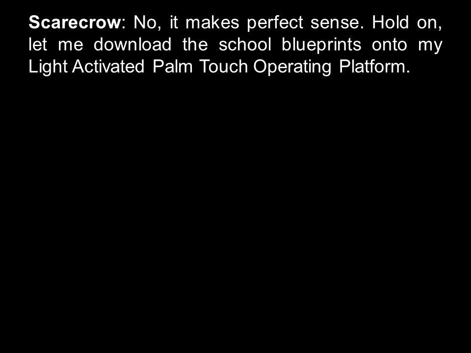Scarecrow: No, it makes perfect sense.