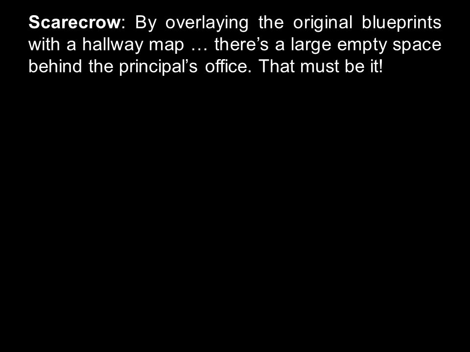 Scarecrow: By overlaying the original blueprints with a hallway map … there's a large empty space behind the principal's office.