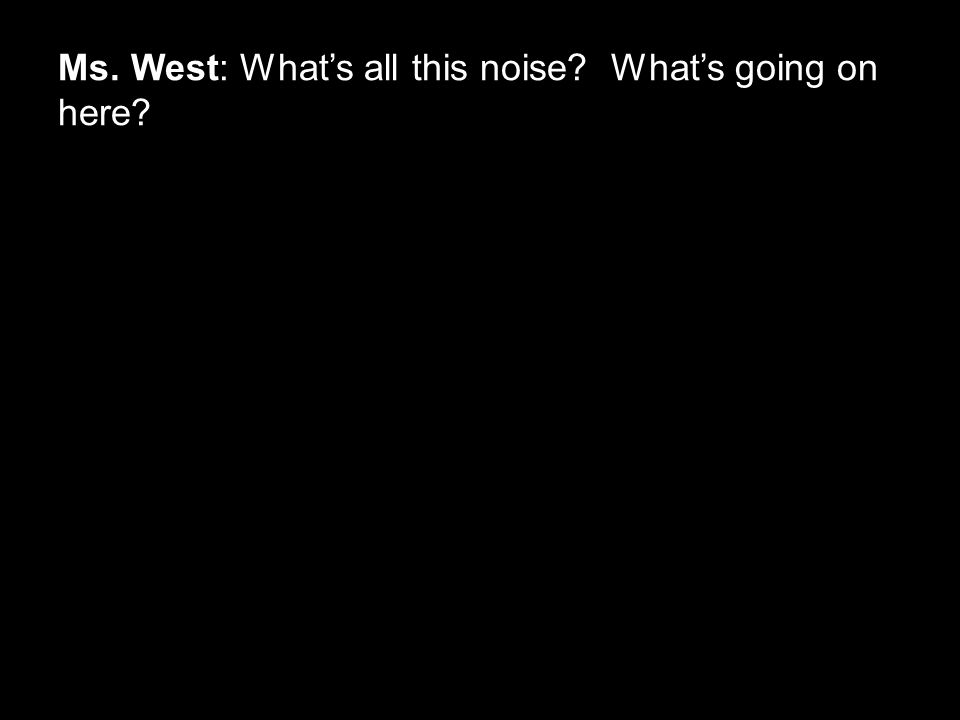 Ms. West: What's all this noise? What's going on here?