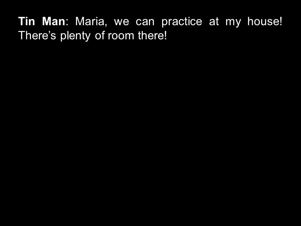 Tin Man: Maria, we can practice at my house! There's plenty of room there!
