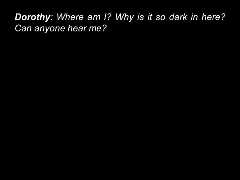 Dorothy: Where am I Why is it so dark in here Can anyone hear me