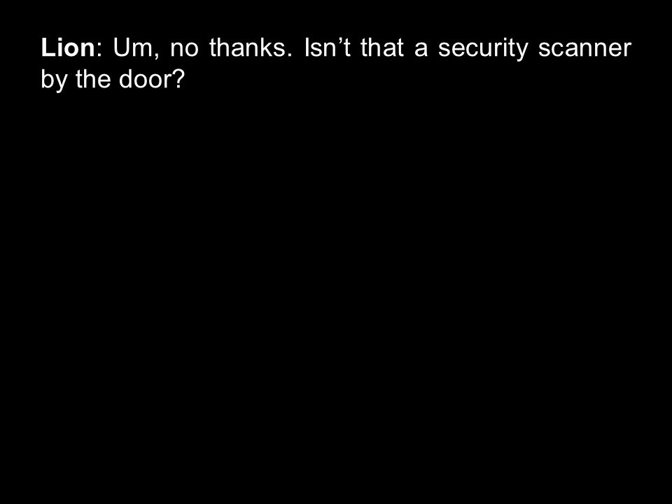 Lion: Um, no thanks. Isn't that a security scanner by the door?