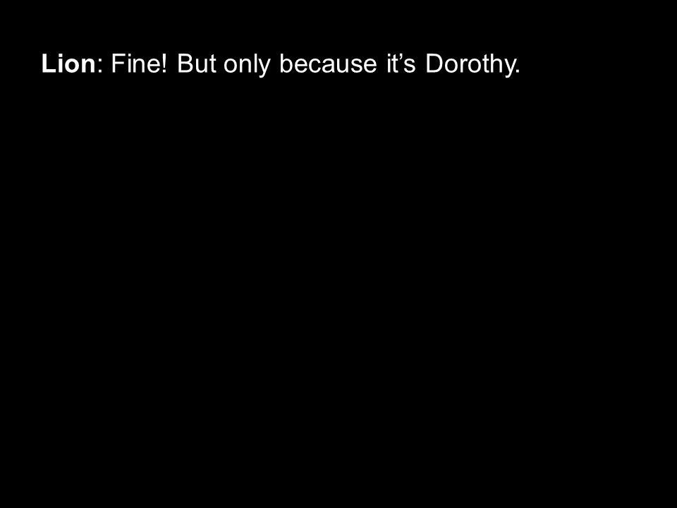Lion: Fine! But only because it's Dorothy.