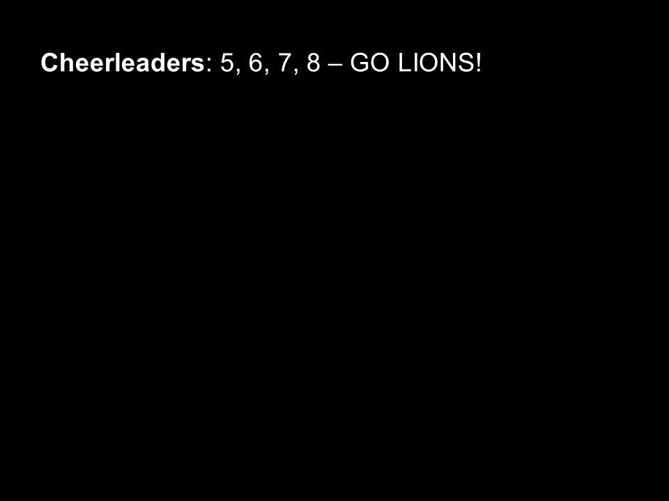 Cheerleaders: 5, 6, 7, 8 – GO LIONS!