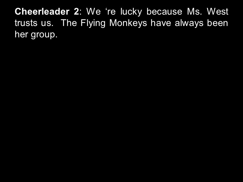 Cheerleader 2: We 're lucky because Ms. West trusts us. The Flying Monkeys have always been her group.