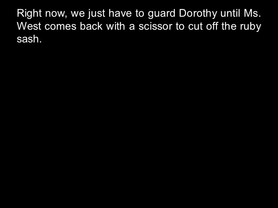 Right now, we just have to guard Dorothy until Ms. West comes back with a scissor to cut off the ruby sash.