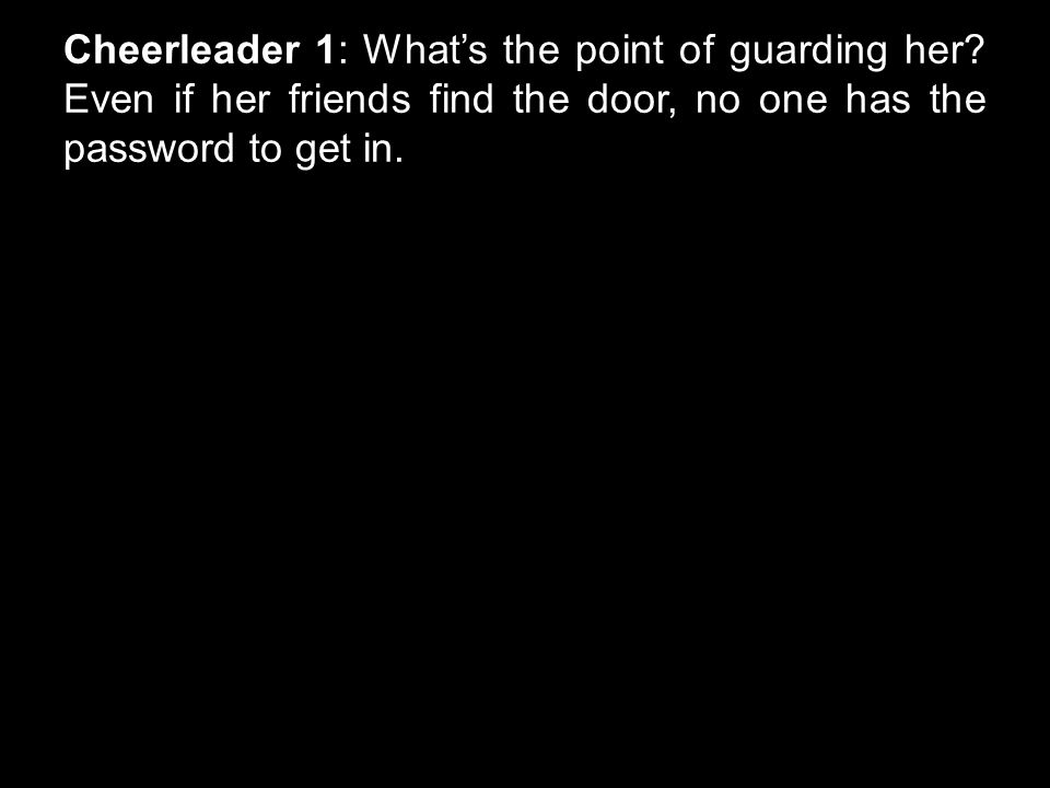 Cheerleader 1: What's the point of guarding her? Even if her friends find the door, no one has the password to get in.