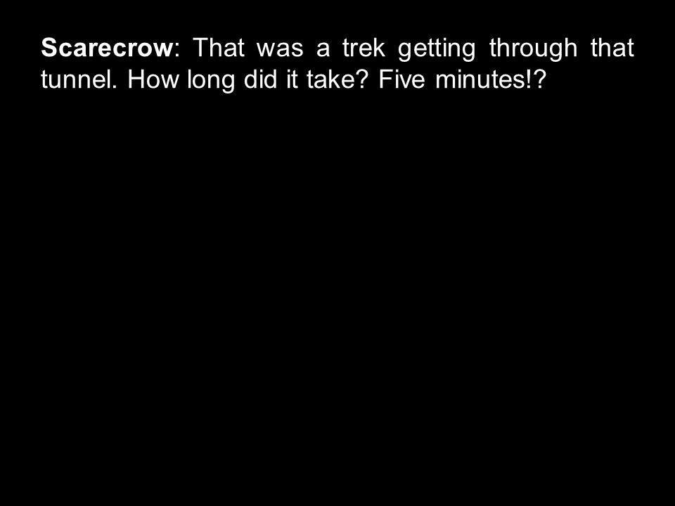 Scarecrow: That was a trek getting through that tunnel. How long did it take Five minutes!