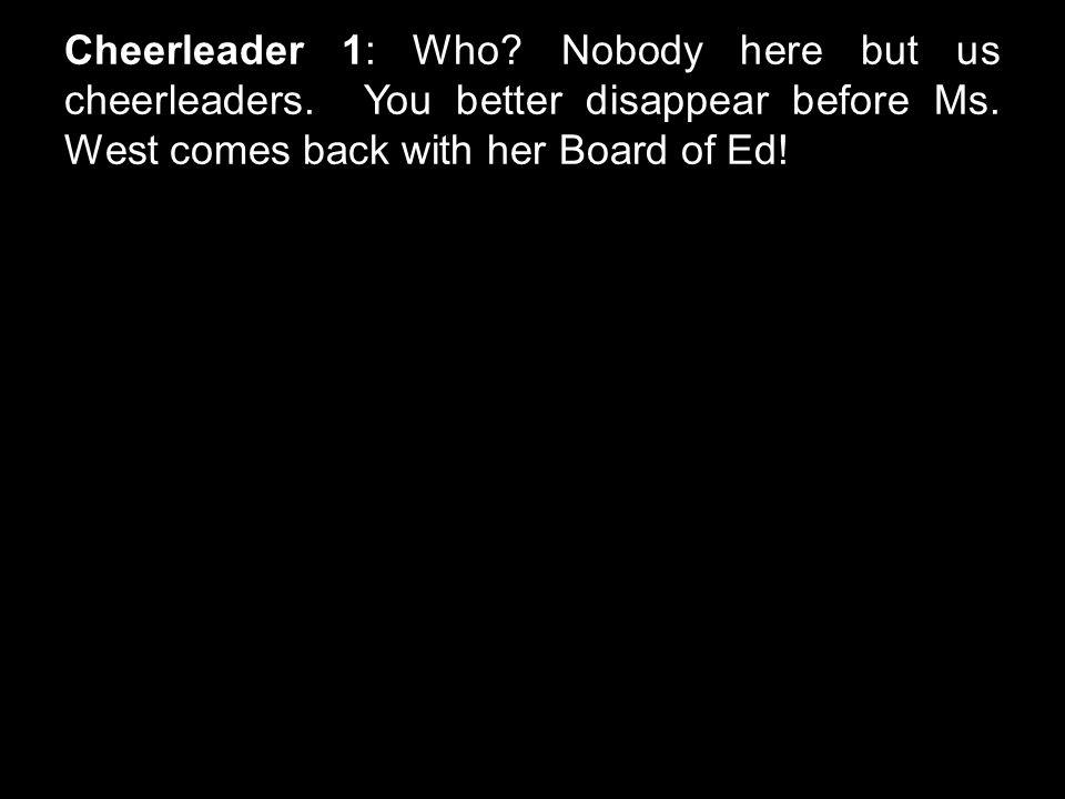 Cheerleader 1: Who. Nobody here but us cheerleaders.