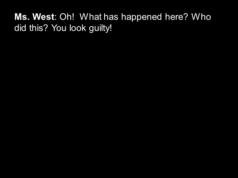 Ms. West: Oh! What has happened here? Who did this? You look guilty!